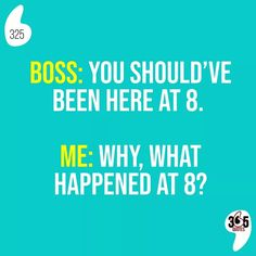 Boss: you should've been here at 8. Me: why, what happened at 8? #work #fridaymood #friday #friyay #boss #employee #entrepreneur #entrepreneurlife #chill #relax #workfromhome #workfromhomemom #workfromhomedad #easy #working #job #love #instagood #art #business #motivation #life #quote #quotes #joke #lazy #sarcasm #laugh #lol #lmao