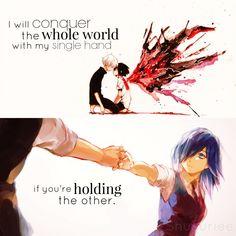 Je vais conquérir l'ensemble du monde avec ma seule main si tu tiens l'autre.    Touka & Ken Kanrki, Tokyo Ghoul