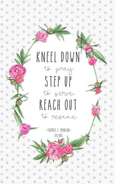 """""""Kneel down to pray. Step up to serve. Reach out to rescue.""""—Thomas S. Monson #LDS"""