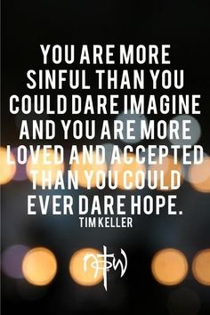 you are more loved and accepted than you could ever dare hope!