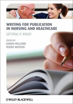 Writing for publication in nursing and healthcare : getting it right / edited by Karen Holland, Roger Watson.
