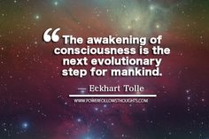 The awakening of consciousness is the next evolutionary step for mankind.  – Eckhart Tolle  - See more at: http://www.powerfollowsthoughts.com/5303-2/#sthash.Bv6DfiL1.dpuf