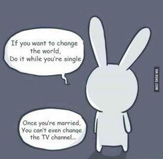 """""""Si quieres cambiar el mundo, hazlo mientras estés soltero. Ona vez que estés casado, no podrás ni cambiar el canal de la TV"""""""