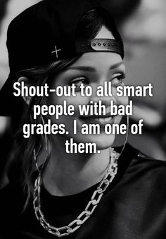 """Shout-out to all smart people with bad grades. I am one of them."""