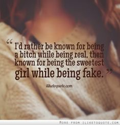 Absolutely. Although I'd like to think I'm a sweet bitch -- a walking contradiction.