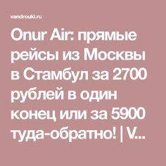 Onur Air: прямые рейсы из Москвы в Стамбул за 2700 рублей в один конец или за 5900 туда-обратно! | Vandrouki.ru