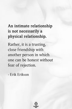 An intimate relationship is not necessarily a physical relationship. Rather it is a trusting close friendship with another person in which one can be honest without fear of rejection. Trust Quotes, Wife Quotes, Friend Quotes, Real Quotes, Making Memories Quotes, Rejected Quotes, Erik Erikson, Relationship Prayer, Feeling Rejected