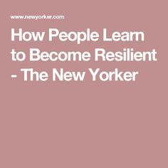 How People Learn to Become Resilient - The New Yorker