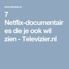 7 Netflix-documentaires die je ook wil zien - Televizier.nl