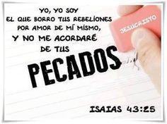Yo soy el que borró tus rebeliones por amor de mi mismo, y no me acordaré de tus pecados. Is 43.25