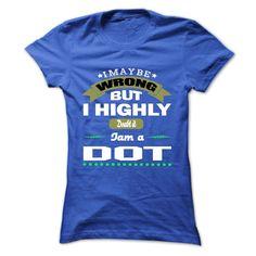I May Be Wrong But I Highly Doubt It I Am A DOT - T Shi T Shirt, Hoodie, Sweatshirt