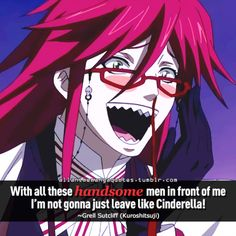 With all these handsome men in front of me I'm not gonna just leave like Cinderella! ~Grell Sutcliff (Kuroshitsuji)