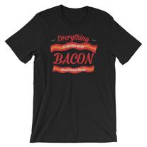 Everything Is Better With Bacon - T-Shirt