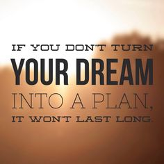 If you don't turn your dream into a plan, it won't last long.  11.06.15