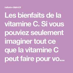 Les bienfaits de la vitamine C. Si vous pouviez seulement imaginer tout ce que la vitamine C peut faire pour vous... Avant-propos: Le document que vous allez lire maintenant est une synthèse de tout ce que j'ai pu apprendre, lire et découvrir au sujet de la vitamine C au cours de ces 20 dernières années.