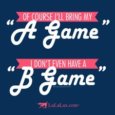 """Of course I'll bring my """"A Game,"""" I don't even have a """"B Game."""" Lacrosse inspiration & motivation from LuLaLax #lacrosse #laxgirl"""