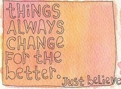 Things always change for the better, just believe