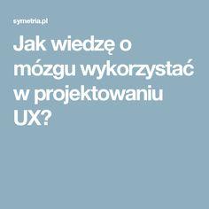 Jak wiedzę o mózgu wykorzystać w projektowaniu UX?