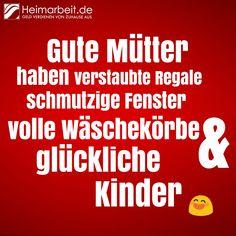 Gute Mütter haben verstaubte Regale, schmutzige Fensterm volle Wäschekörbe & glückliche Kinder  ^_^  Jetzt Fan werden: www.facebook.com/Heimarbeit.de/  Geld verdienen von Zuhause aus: www.Heimarbeit.de