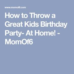 How to Throw a Great Kids Birthday Party- At Home! - MomOf6