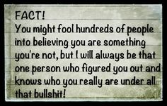 FACT: You might fool hundreds of people into believing you are something you're not, but I will always be that one person who figured you out and know who you really are under all that bullshit. Everyone knows your true colors now, sweetie! Narcissistic Mother, Narcissistic Sociopath, Narcissistic People, Narcissistic Behavior, Sociopath Traits, Psychopath Sociopath, Dh Lawrence, Just In Case, Just For You