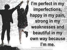I'm perfect in my imperfections, happy in my pain, strong in my weaknesses and beautiful in my own way because I'm me.