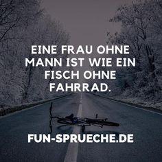 Eine Frau ohne Mann ist wie ein Fisch ohne Fahrrad. http://www.fun-sprueche.de/eine-frau-ohne-mann-ist-wie-ein-fisch-ohne-fahrrad-1968