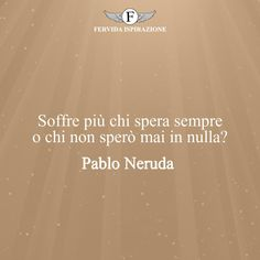 Soffre più chi spera sempre o chi non sperò mai in nulla? - Pablo Neruda #Speranza #Frasi #frasifamose #aforismi #citazioni #FervidaIspirazione Pablo Neruda