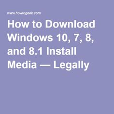 How to Download Windows 10, 7, 8, and 8.1 Install Media — Legally