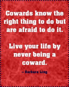 Cowards know the right thing to do BUT....