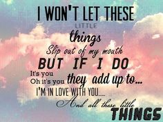 """little things- one direction/ed sheeran  """"You'll never love yourself half as much as I love you.  And you'll never treat yourself right, darling, but I want you to.  If I let you know I'm here for you...  Maybe you'll love yourself like I love you,""""  ♥"""