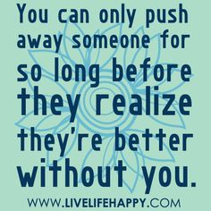 You can only push away someone for so long before they realize they're better without you