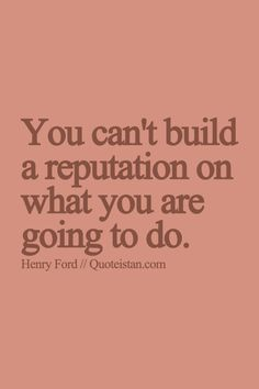 You can't build a reputation on what you are going to do. http://www.quoteistan.com/2015/07/you-cant-build-reputation-on-what-you.html