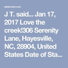 J T. said... Jan 17, 2017 Love the creek!306 Serenity Lane, Hayesville, NC, 28904, United States Date of Stay Jan 13, 2017 Helpful votes: 0/0 Owner was very responsive and helpful during the booking process. When we arrived there was everything and more that we needed! She had treats for the kids and our two dogs along with a mug full of popcorn, hot cocoa and tea. The sound of the rushing creek behind the house was wonderful! The kids loved the playhouse. The only thing disappointing was…