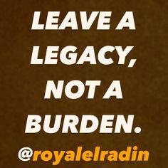 LEAVE A  LEGACY,  NOT A  BURDEN.
