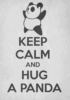 Keep calm and hug pandas-only the cute button eyed and oh so squishy ones hehe