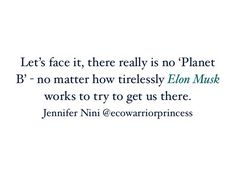 Let's face it, there really is no 'Planet B' - no matter how tirelessly Elon Musk works to try to get us there. - Jennifer Nini, Eco Warrior Princess