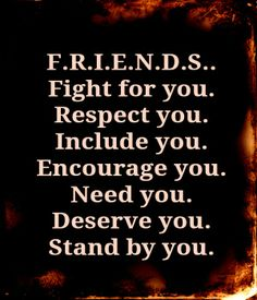 Friends Fight for you. Respect you. Include you. Encourage you. Need you. Deserve you. Stand by you.