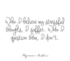 When I believe my stressful thoughts, I suffer. When I question them, I don't.  —Byron Katie