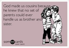 God made us cousins because he knew that no set of parents could ever handle us as brother and sister . so funny lol