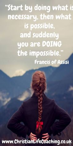"""""""Start by doing what is necessary, then what is possible, and suddenly you are DOING the impossible."""""""