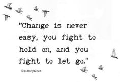 Change is never easy...you fight to hold on, and you fight to let go...