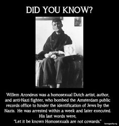 """On 27 March gay anti-fascist Willem Arondeus led a group in bombing the Amsterdam Public Records Office that Nazis used to identify Dutch Jews. Arrested, before his execution, Arondeus declared: """"Let it be known that homosexuals are not cowards. The More You Know, Did You Know, Sou Bi, Meme Page, Faith In Humanity Restored, Wtf Fun Facts, Random Facts, Interesting History, Interesting Facts"""