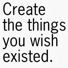 Create the things you wish existed | Inspirational Quotes