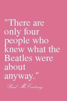 """""""There are only four people who knew what the Beatles were about anyway."""""""