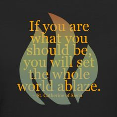 If you are what you should be, you will set the whole world ablaze.