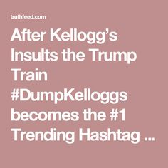 After Kellogg's Insults the Trump Train #DumpKelloggs becomes the #1 Trending Hashtag – TruthFeed