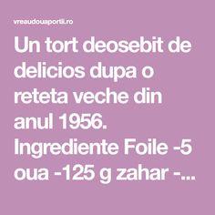 Un tort deosebit de delicios dupa o reteta veche din anul 1956.  Ingrediente Foile -5 oua -125 g zahar -5 linguri faina  Crema -4 oua -150 g zahar -2 batoane ciocolata sau 2 linguri cacao -200 g unt -3 linguri zahar pentru glazura -vanilie  Mod de preparare Se freaca