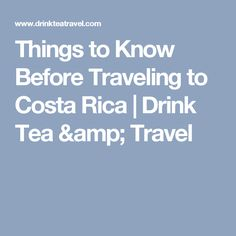 Things to Know Before Traveling to Costa Rica | Drink Tea & Travel