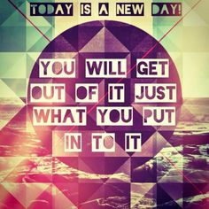 Today is a new day - you will get out of it just what you put in to it.